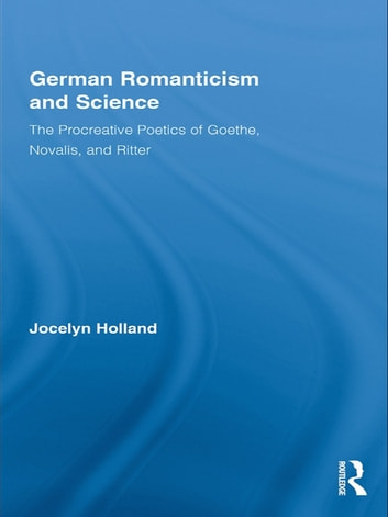 German Romanticism and Science - The Procreative Poetics of Goethe, Novalis, and Ritter ebook by Jocelyn Holland