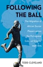 Following the Ball - The Migration of African Soccer Players across the Portuguese Colonial Empire, 1949–1975 ebook by Todd Cleveland
