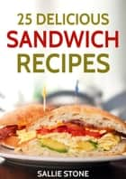 25 Delicious Sandwich Recipes ebook by Sallie Stone