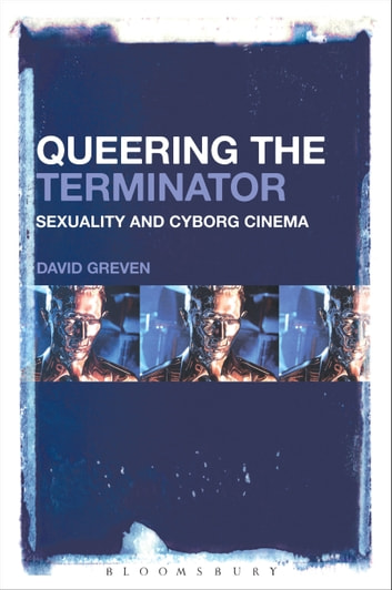 Queering The Terminator - Sexuality and Cyborg Cinema eBook by David Greven