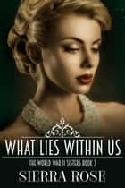 The Doughty Women: Lillian - What Lies Within Us - The World War 2 Sisters, #3 ebook by Sierra Rose