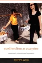 Neoliberalism as Exception - Mutations in Citizenship and Sovereignty ebook by Aihwa Ong