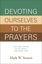 Devoting Ourselves to the Prayers - A Baptismal Theology for the Church's Intercessory Work ebook by Mark Stamm