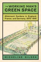 The Working Man's Green Space - Allotment Gardens in England, France, and Germany, 1870-1919 ebook by Micheline Nilsen, Brooks M. Barnes