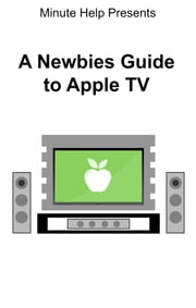 A Newbies Guide to Apple TV ebook by Minute Help Guide