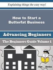 How to Start a Butterfat Business (Beginners Guide) ebook by Rory Scruggs,Sam Enrico