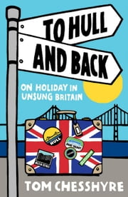 To Hull and Back: On Holiday in Unsung Britain ebook by Chesshyre, Tom