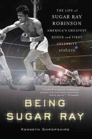 Being Sugar Ray - Sugar Ray Robinson, America's Greatest Boxer and First Celebrity Athlete ebook by Kenneth Shropshire