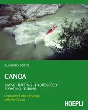 Canoa - Kayak - Rafting - Hydrospeed - Floating - Tubing. Conoscere l'Italia e l'Europa sulle vie d'acqua ebook by Augusto Fortis
