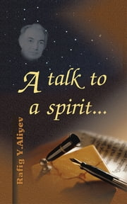 A talk to a spirit... ebook by Rafig Y. Aliyev