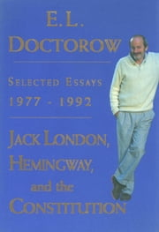 Jack London, Hemingway, and the Constitution: - Selected Essays, 1977-1992 ebook by E.L. Doctorow
