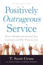 Positively Outrageous Service - How to Delight and Astound Your Customers and Win Them for Life ebook by T. Scott Gross