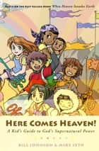 Here Comes Heaven!: A Kid's Guide to God's Supernatural Power ebook by Bill Johnson, Mike Seth, Marilyn Seth
