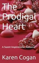 THE PRODIGAL HEART - An Inspirational Romance ebook by Karen Cogan