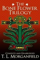 The Bone Flower Trilogy - The Bone Flower Trilogy ebook by TL Morganfield