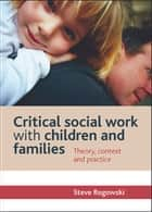 Critical social work with children and families - Theory, context and practice ebook by Rogowski, Steve
