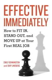 Effective Immediately - How to Fit In, Stand Out, and Move Up at Your First Real Job ebook by Emily Bennington,Skip Lineberg