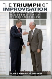 The Triumph of Improvisation - Gorbachev's Adaptability, Reagan's Engagement, and the End of the Cold War ebook by James Graham Wilson