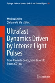 Ultrafast Dynamics Driven by Intense Light Pulses - From Atoms to Solids, from Lasers to Intense X-rays ebook by Markus Kitzler,Stefanie Gräfe
