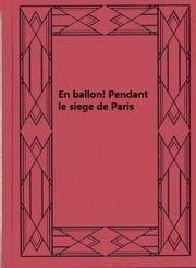 En ballon! Pendant le siege de Paris ebook by Gaston Tissandier