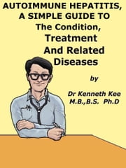 Autoimmune Hepatitis, A Simple Guide To The Condition, Treatment And Related Diseases ebook by Kenneth Kee