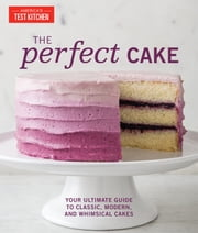 The Perfect Cake - Your Ultimate Guide to Classic, Modern, and Whimsical Cakes ebook by America's Test Kitchen