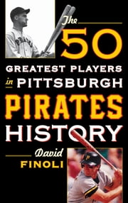 The 50 Greatest Players in Pittsburgh Pirates History ebook by David Finoli