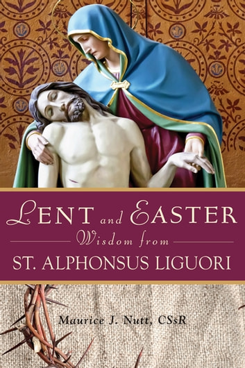 Lent and Easter Wisdom From St. Alphonsus Liguori ebook by Nutt, Maurice J.