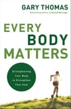 Every Body Matters - Strengthening Your Body to Strengthen Your Soul ebook by Gary L. Thomas