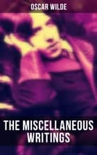 The Miscellaneous Writings of Oscar Wilde - Essays on Art, The Rise Of Historical Criticism, Poems in Prose, The Soul of a Man under Socialism, De Produndis and more ebook by Oscar Wilde