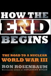 How the End Begins - The Road to a Nuclear World War III ebook by Ron Rosenbaum