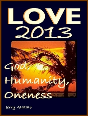 Love 2013: God, Humanity, Oneness ebook by Jerry Alatalo
