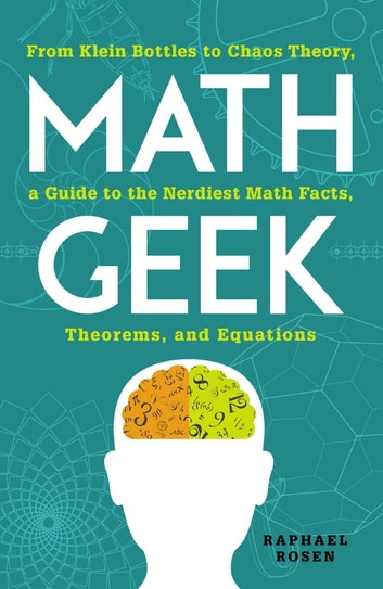Math Geek - From Klein Bottles to Chaos Theory, a Guide to the Nerdiest Math Facts, Theorems, and Equations ebook by Raphael Rosen