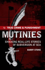 True Crime and Punishment: Mutinies - Shocking real-life stories of subversion at sea ebook by Barry Stone