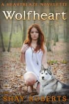 Wolfheart - A Heartblaze Novelette ebook by Shay Roberts