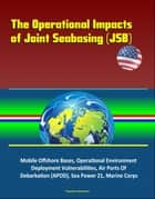 The Operational Impacts of Joint Seabasing (JSB) - Mobile Offshore Bases, Operational Environment, Deployment Vulnerabilities, Air Ports Of Debarkation (APOD), Sea Power 21, Marine Corps ebook by Progressive Management