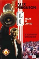 Alex Ferguson - 6 Years at United ebook by Alex Ferguson
