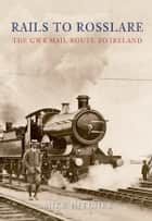 Rails To Rosslare - The GWR Mail Route To Ireland ebook by Mike Hitches
