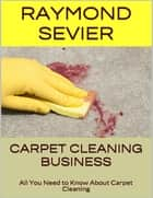 Carpet Cleaning Business: All You Need to Know About Carpet Cleaning ebook by Raymond Sevier
