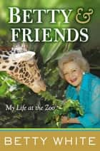 Betty & Friends - My Life at the Zoo ebook by Betty White