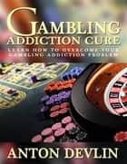 Gambling Addiction Cure: Learn How to Overcome Your Gambling Addiction Problem ebook by Anton Devlin