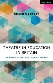 Theatre in Education in Britain - Origins, Development and Influence ebook by Roger Wooster,Philip Taylor