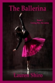 The Ballerina, Loving Her- the series, Book 1 ebook by Lauren Shiro