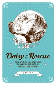 Daisy to the Rescue - True Stories of Daring Dogs, Paramedic Parrots, and Other Animal Heroes ebook by Jeff Campbell,Ramsey Beyer