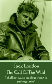 "The Call Of The Wild - ""I shall not waste my days trying to prolong them."" ebook by Jack London"