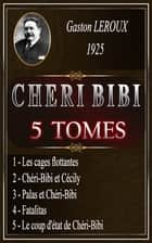 CHÉRI BIBI - 5 TOMES ebook by Gaston LEROUX