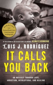 It Calls You Back - An Odyssey through Love, Addiction, Revolutions, and Healing ebook by Luis J. Rodriguez