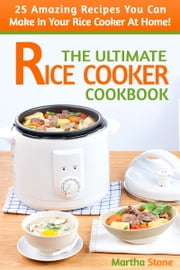 The Ultimate Rice Cooker Cookbook: 25 Amazing Recipes You Can Make In Your Rice Cooker At Home! ebook by Martha Stone