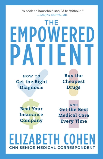 The Empowered Patient - How to Get the Right Diagnosis, Buy the Cheapest Drugs, Beat Your Insurance Company, and Get the Best Medical Care Every Time eBook by Elizabeth S. Cohen