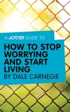 A Joosr Guide to… How to Stop Worrying and Start Living by Dale Carnegie ebook by Joosr